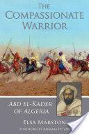 The Compassionate Warrior: Abd El-Kader of Algeria