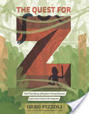 The Quest for Z: The True Story of Explorer Percy Fawcett & a Lost City in the Amazon